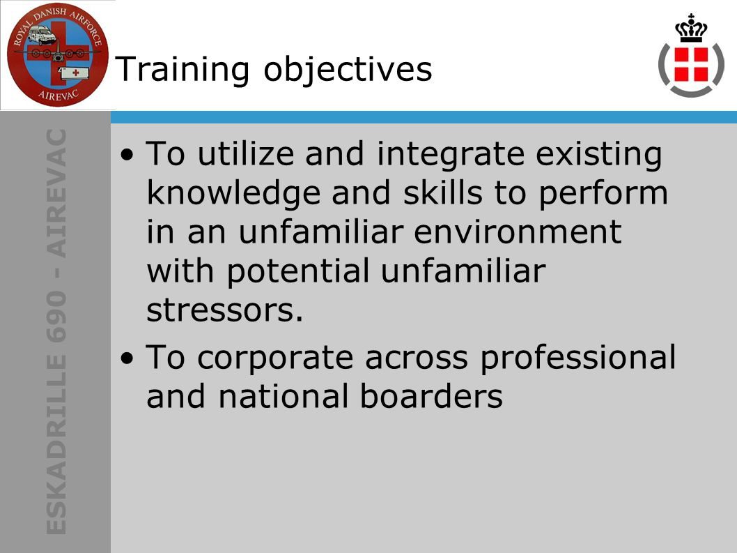 ESKADRILLE 690 - AIREVAC Training objectives To utilize and integrate existing knowledge and skills to perform in an unfamiliar environment with potential unfamiliar stressors.