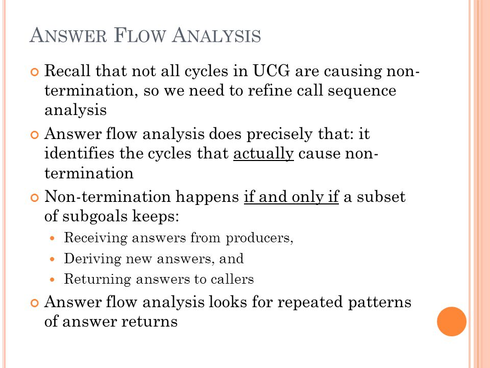 A NSWER F LOW A NALYSIS Recall that not all cycles in UCG are causing non- termination, so we need to refine call sequence analysis Answer flow analysis does precisely that: it identifies the cycles that actually cause non- termination Non-termination happens if and only if a subset of subgoals keeps: Receiving answers from producers, Deriving new answers, and Returning answers to callers Answer flow analysis looks for repeated patterns of answer returns