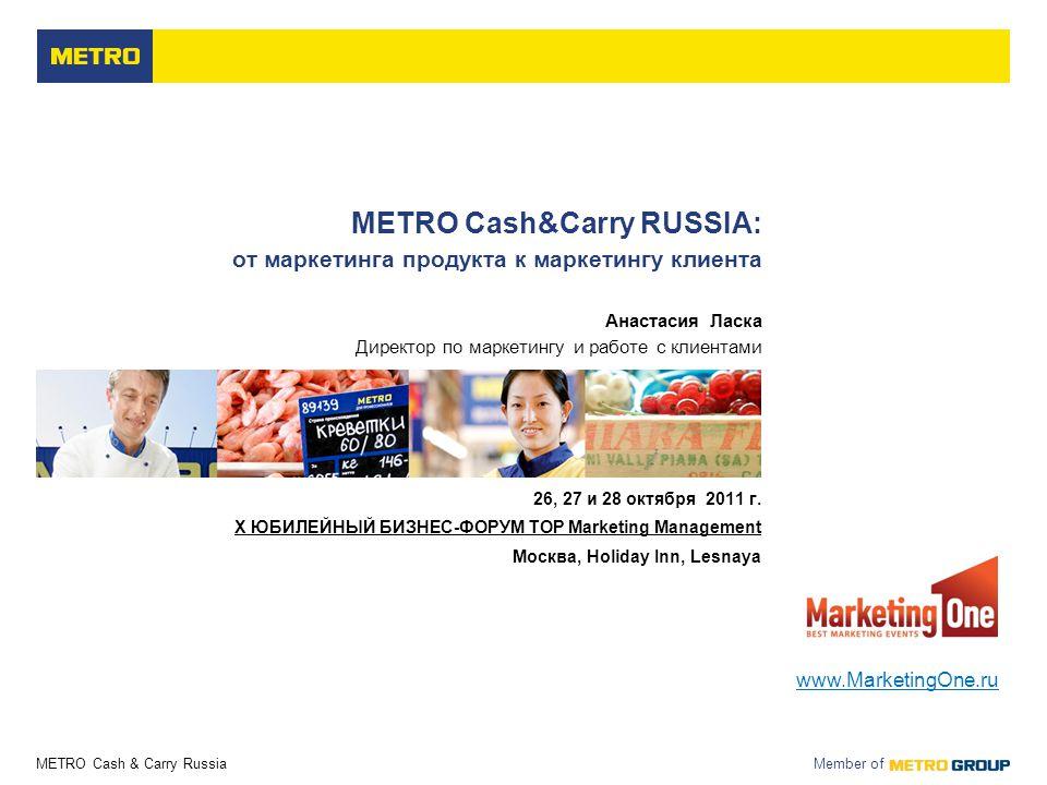 METRO Cash & Carry Russia Member of METRO Cash&Carry RUSSIA: от маркетинга продукта к маркетингу клиента Анастасия Ласка Директор по маркетингу и работе с клиентами 26, 27 и 28 октября 2011 г.