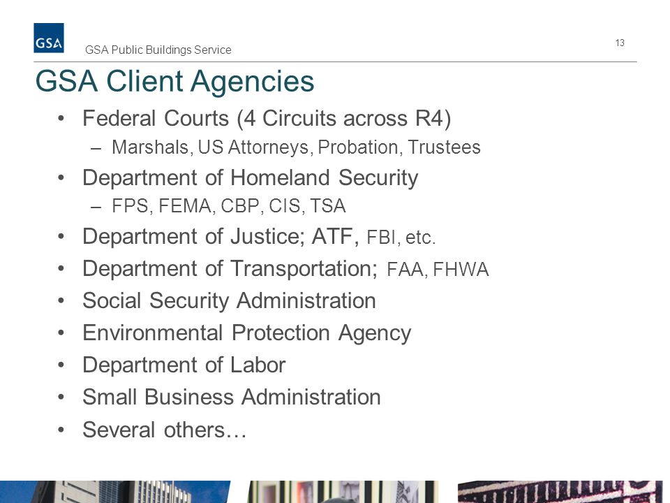 GSA Client Agencies Federal Courts (4 Circuits across R4) –Marshals, US Attorneys, Probation, Trustees Department of Homeland Security –FPS, FEMA, CBP