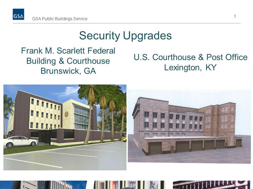 5 GSA Public Buildings Service Security Upgrades Frank M. Scarlett Federal Building & Courthouse Brunswick, GA U.S. Courthouse & Post Office Lexington