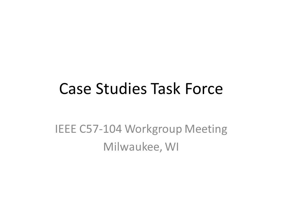 Case Studies Task Force IEEE C57-104 Workgroup Meeting Milwaukee, WI