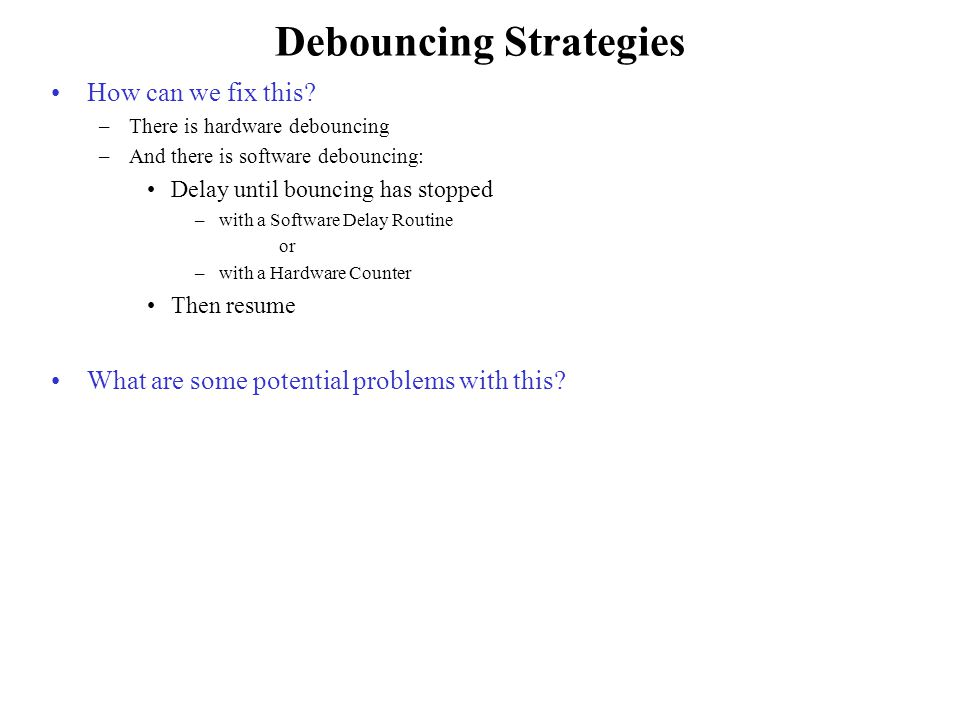 Debouncing Strategies How can we fix this? –There is hardware debouncing –And there is software debouncing: Delay until bouncing has stopped –with a S