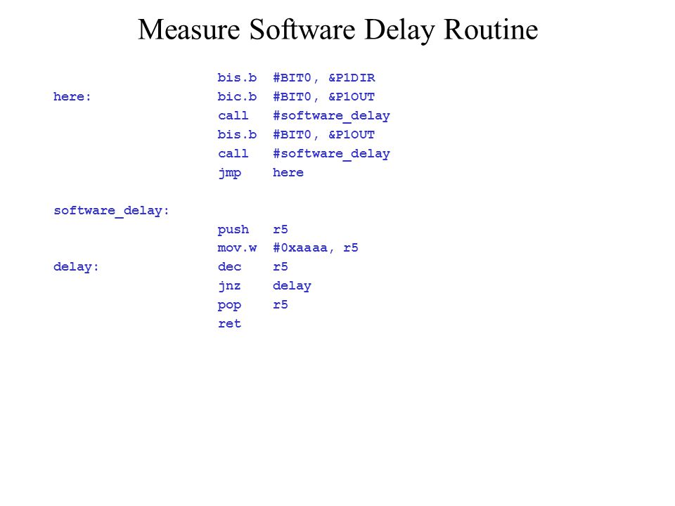 Measure Software Delay Routine bis.b #BIT0, &P1DIR here: bic.b #BIT0, &P1OUT call #software_delay bis.b #BIT0, &P1OUT call #software_delay jmp here so