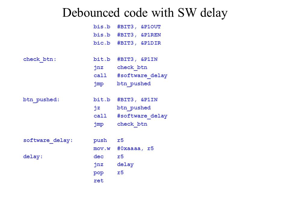 Debounced code with SW delay bis.b #BIT3, &P1OUT bis.b #BIT3, &P1REN bic.b #BIT3, &P1DIR check_btn: bit.b #BIT3, &P1IN jnz check_btn call #software_delay jmp btn_pushed btn_pushed: bit.b #BIT3, &P1IN jz btn_pushed call #software_delay jmp check_btn software_delay: push r5 mov.w #0xaaaa, r5 delay: dec r5 jnz delay pop r5 ret