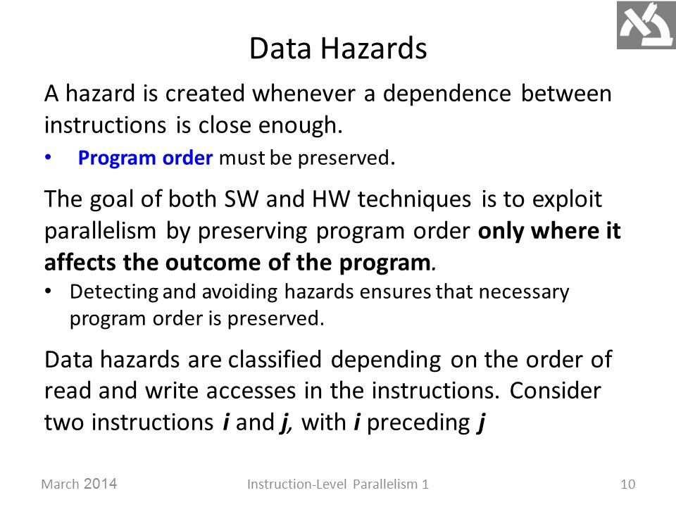 Data Hazards March 2014Instruction-Level Parallelism 110 A hazard is created whenever a dependence between instructions is close enough.