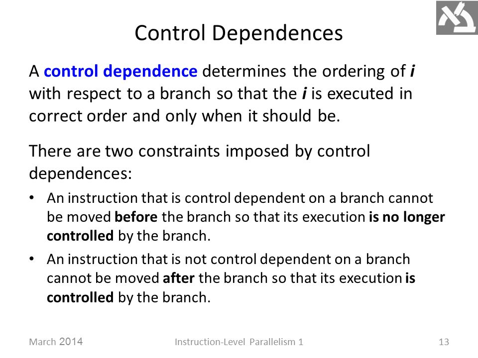 Control Dependences March 2014Instruction-Level Parallelism 113 A control dependence determines the ordering of i with respect to a branch so that the i is executed in correct order and only when it should be.
