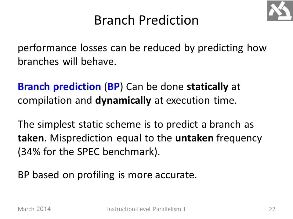 Branch Prediction March 2014Instruction-Level Parallelism 122 performance losses can be reduced by predicting how branches will behave.