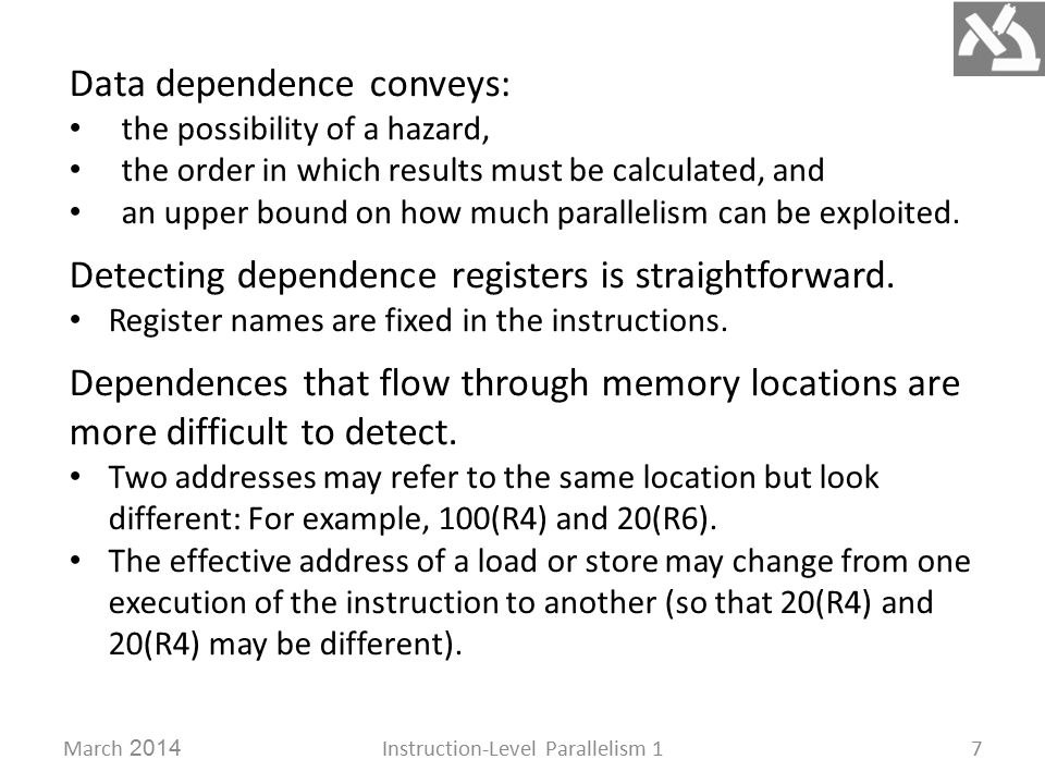 March 2014Instruction-Level Parallelism 17 Data dependence conveys: the possibility of a hazard, the order in which results must be calculated, and an upper bound on how much parallelism can be exploited.