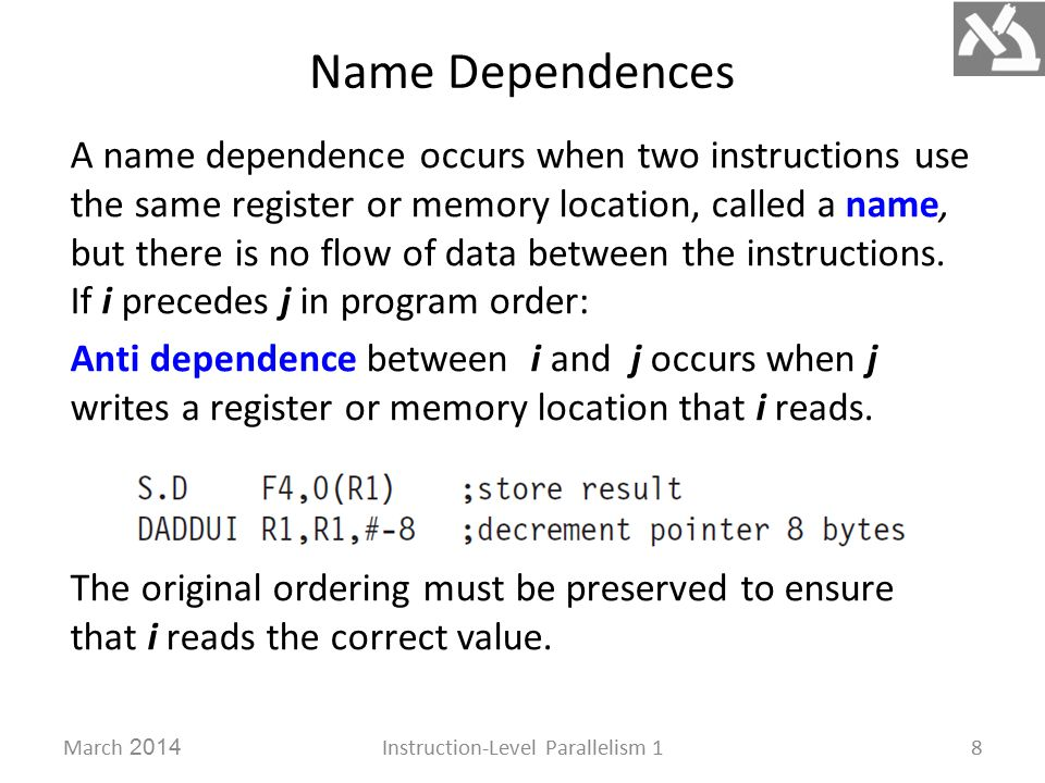 Name Dependences March 2014Instruction-Level Parallelism 18 A name dependence occurs when two instructions use the same register or memory location, called a name, but there is no flow of data between the instructions.