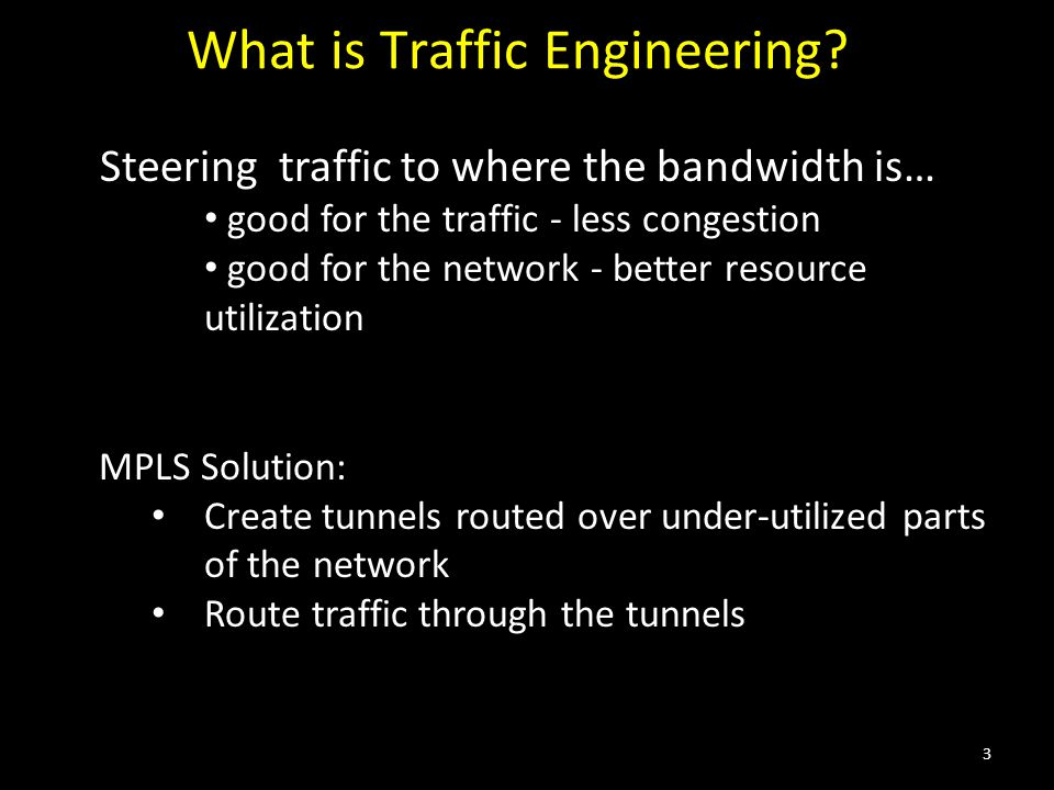 What is Traffic Engineering? Steering traffic to where the bandwidth is… good for the traffic - less congestion good for the network - better resource