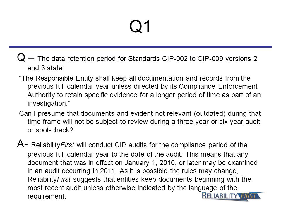 Q1 Q – The data retention period for Standards CIP-002 to CIP-009 versions 2 and 3 state: The Responsible Entity shall keep all documentation and records from the previous full calendar year unless directed by its Compliance Enforcement Authority to retain specific evidence for a longer period of time as part of an investigation. Can I presume that documents and evident not relevant (outdated) during that time frame will not be subject to review during a three year or six year audit or spot-check.