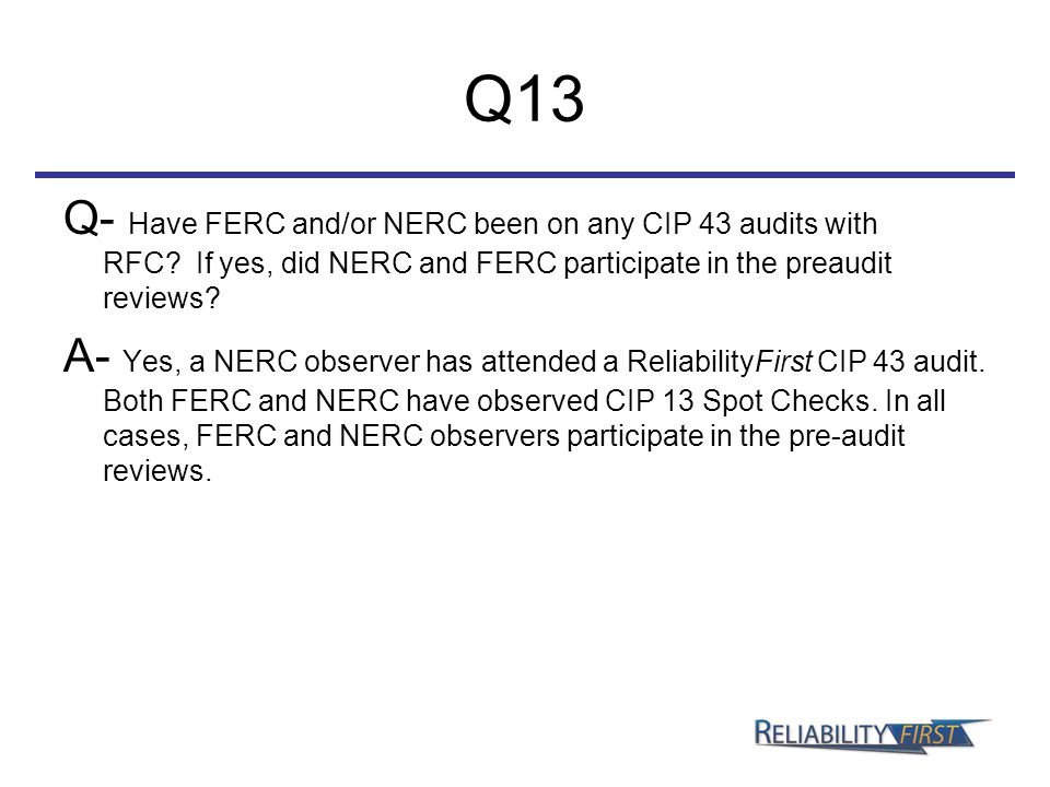 Q13 Q- Have FERC and/or NERC been on any CIP 43 audits with RFC? If yes, did NERC and FERC participate in the preaudit reviews? A- Yes, a NERC observe