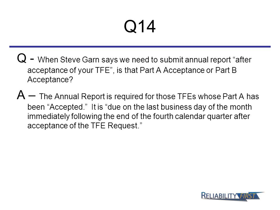 """Q14 Q - When Steve Garn says we need to submit annual report """"after acceptance of your TFE"""", is that Part A Acceptance or Part B Acceptance? A – The A"""