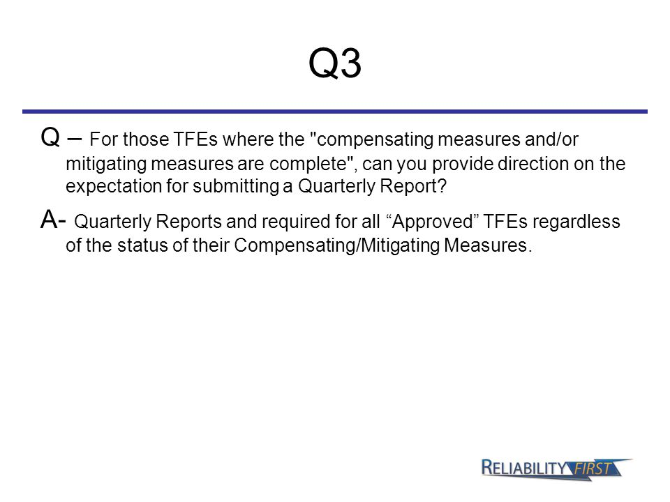 Q3 Q – For those TFEs where the compensating measures and/or mitigating measures are complete , can you provide direction on the expectation for submitting a Quarterly Report.