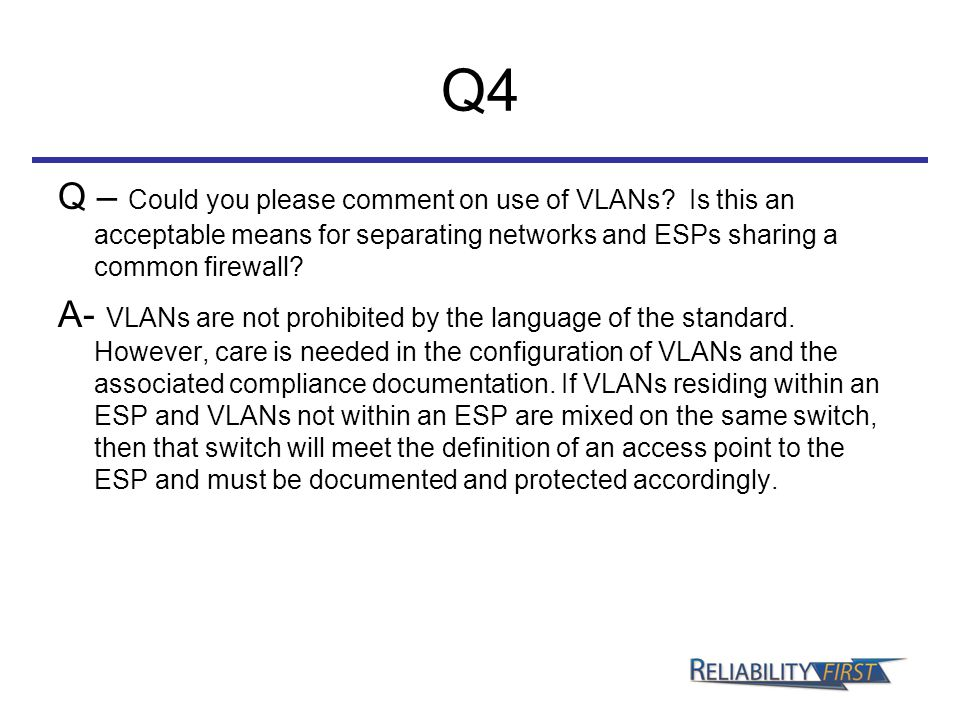 Q4 Q – Could you please comment on use of VLANs? Is this an acceptable means for separating networks and ESPs sharing a common firewall? A- VLANs are