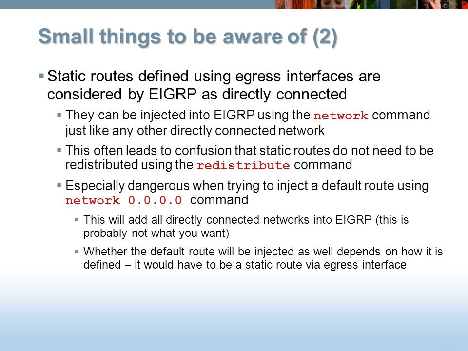 25 Small things to be aware of (2)  Static routes defined using egress interfaces are considered by EIGRP as directly connected  They can be injecte