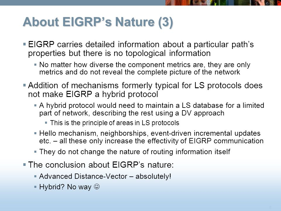 8 About EIGRP's Nature (3)  EIGRP carries detailed information about a particular path's properties but there is no topological information  No matt