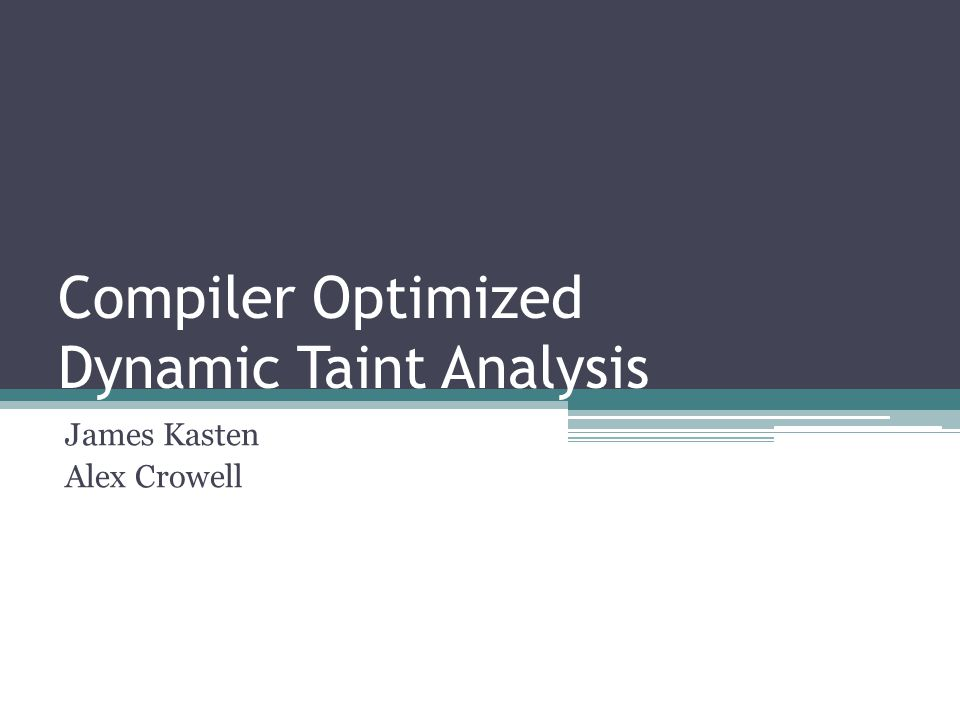 Compiler Optimized Dynamic Taint Analysis James Kasten Alex Crowell