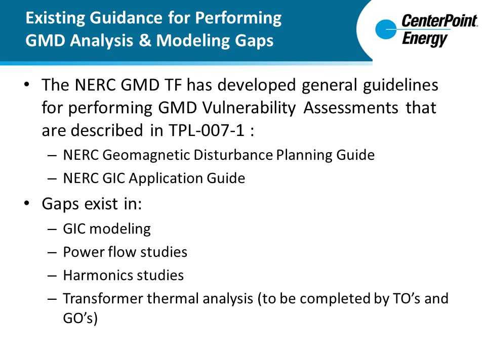 The NERC GMD TF has developed general guidelines for performing GMD Vulnerability Assessments that are described in TPL-007-1 : – NERC Geomagnetic Dis