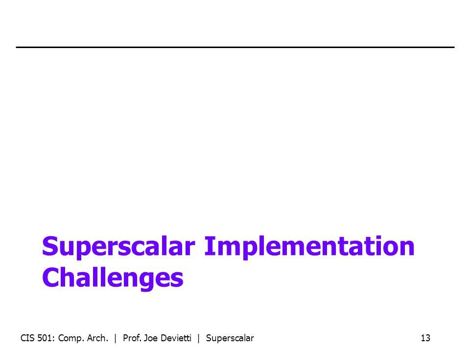 Superscalar Implementation Challenges CIS 501: Comp. Arch. | Prof. Joe Devietti | Superscalar13
