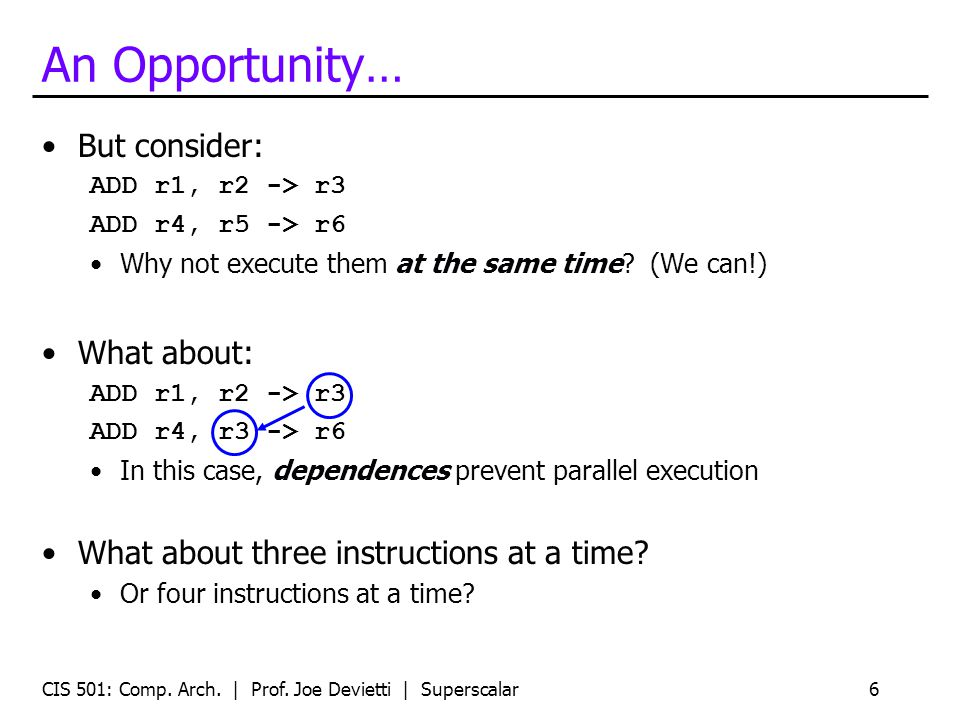 An Opportunity… But consider: ADD r1, r2 -> r3 ADD r4, r5 -> r6 Why not execute them at the same time.