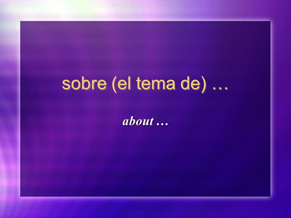 sobre (el tema de) … about …