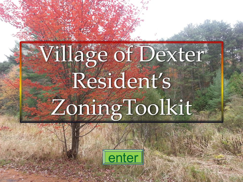 The Village of Dexter, Resident's Zoning Toolkit is produced by the Planning Board of the Village of Dexter for the convenient access of residents to the key requirements of our zoning law Click here for menu IMPORTANT: This guide to the Village of Dexter Zoning Law is produced for informational purposes only and is not intended to supersede or to replace the Village of Dexter Zoning Law.