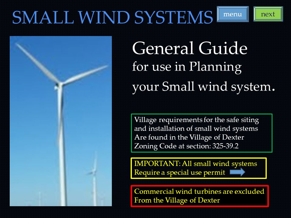 IMPORTANT: All small wind systems Require a special use permit SMALL WIND SYSTEMS menu Village requirements for the safe siting and installation of small wind systems Are found in the Village of Dexter Zoning Code at section: 325-39.2 Commercial wind turbines are excluded From the Village of Dexter General Guide for use in Planning your Small wind system.