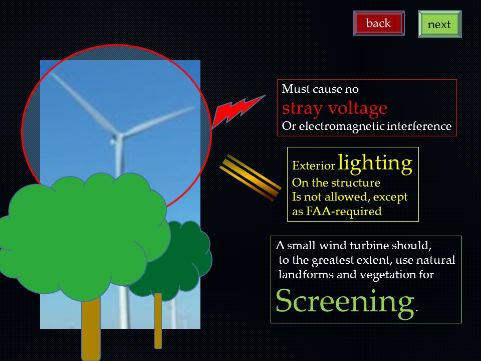 A small wind turbine should, to the greatest extent, use natural landforms and vegetation for Screening. Must cause no stray voltage Or electromagneti