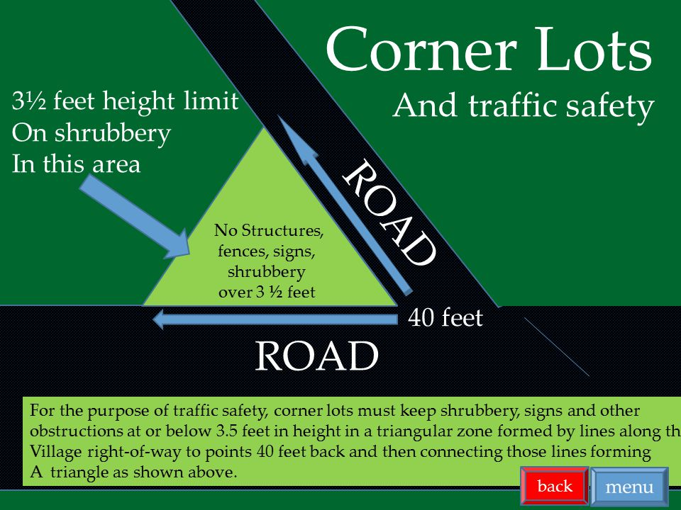 For the purpose of traffic safety, corner lots must keep shrubbery, signs and other obstructions at or below 3.5 feet in height in a triangular zone formed by lines along the Village right-of-way to points 40 feet back and then connecting those lines forming A triangle as shown above.