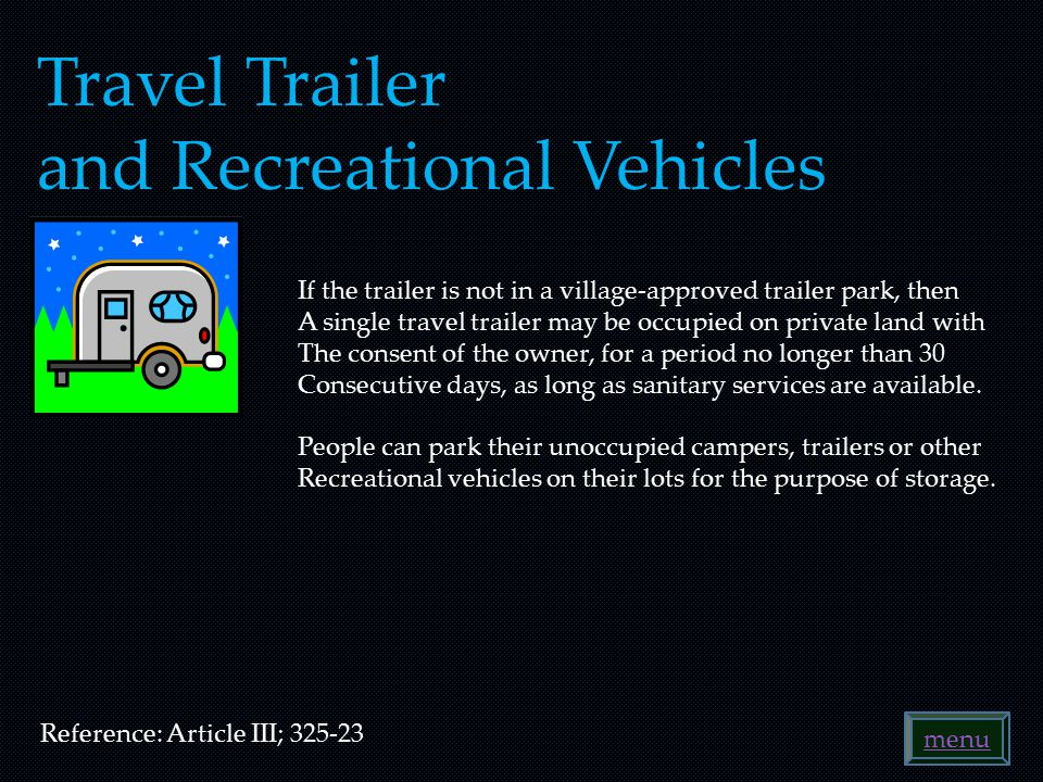 Travel Trailer and Recreational Vehicles Reference: Article III; 325-23 If the trailer is not in a village-approved trailer park, then A single travel trailer may be occupied on private land with The consent of the owner, for a period no longer than 30 Consecutive days, as long as sanitary services are available.
