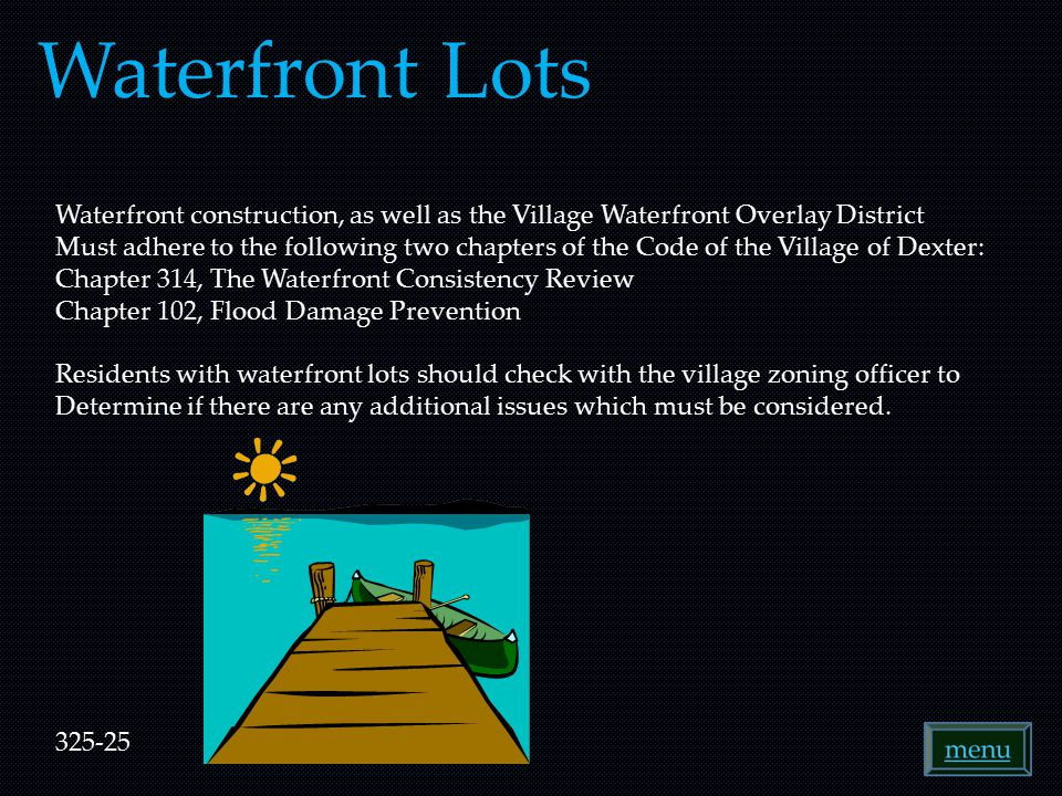 Waterfront Lots Waterfront construction, as well as the Village Waterfront Overlay District Must adhere to the following two chapters of the Code of the Village of Dexter: Chapter 314, The Waterfront Consistency Review Chapter 102, Flood Damage Prevention Residents with waterfront lots should check with the village zoning officer to Determine if there are any additional issues which must be considered.