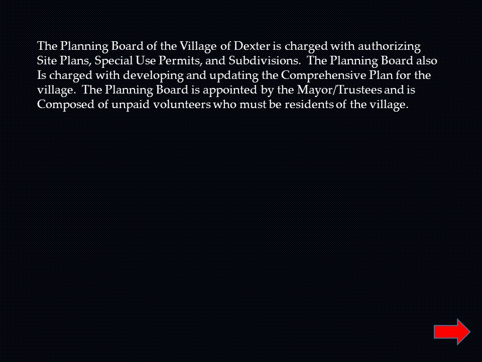 The Planning Board of the Village of Dexter is charged with authorizing Site Plans, Special Use Permits, and Subdivisions. The Planning Board also Is