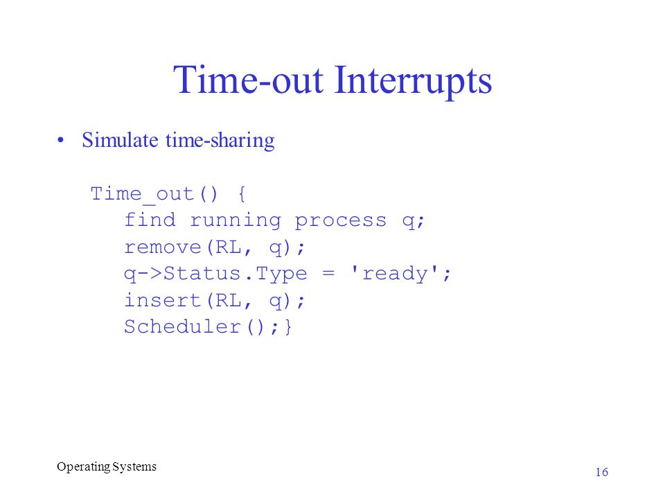 Operating Systems Time-out Interrupts Simulate time-sharing Time_out() { find running process q; remove(RL, q); q->Status.Type = ready ; insert(RL, q); Scheduler();} 16