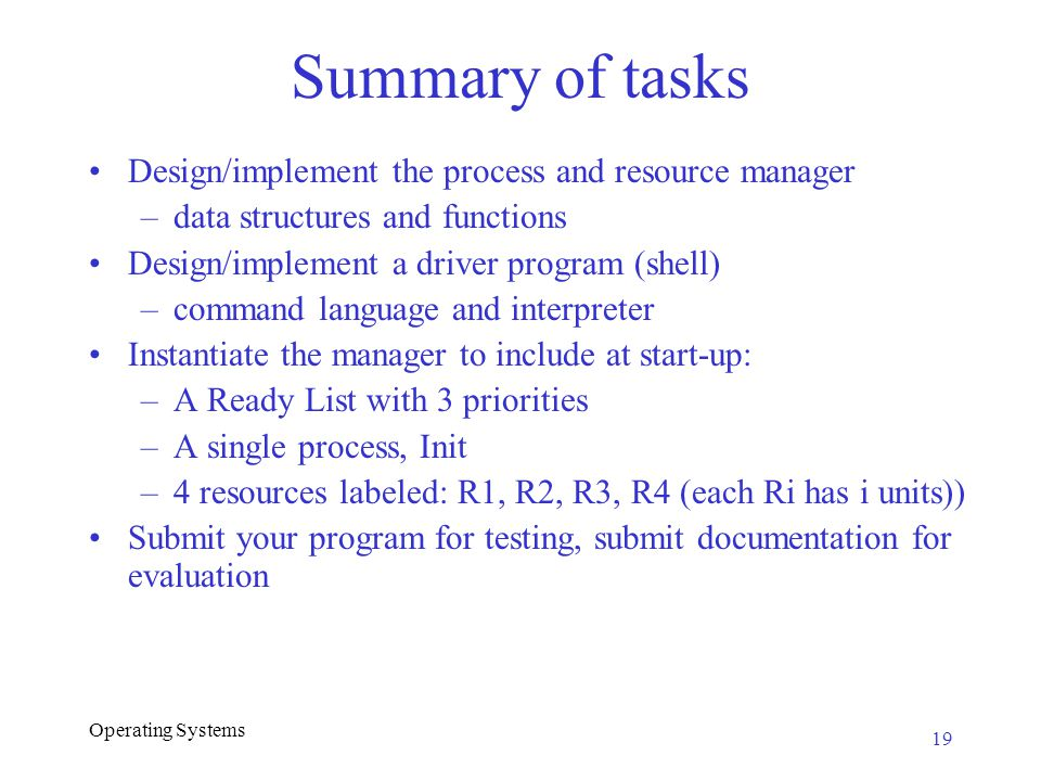 Operating Systems Summary of tasks Design/implement the process and resource manager –data structures and functions Design/implement a driver program (shell) –command language and interpreter Instantiate the manager to include at start-up: –A Ready List with 3 priorities –A single process, Init –4 resources labeled: R1, R2, R3, R4 (each Ri has i units)) Submit your program for testing, submit documentation for evaluation 19