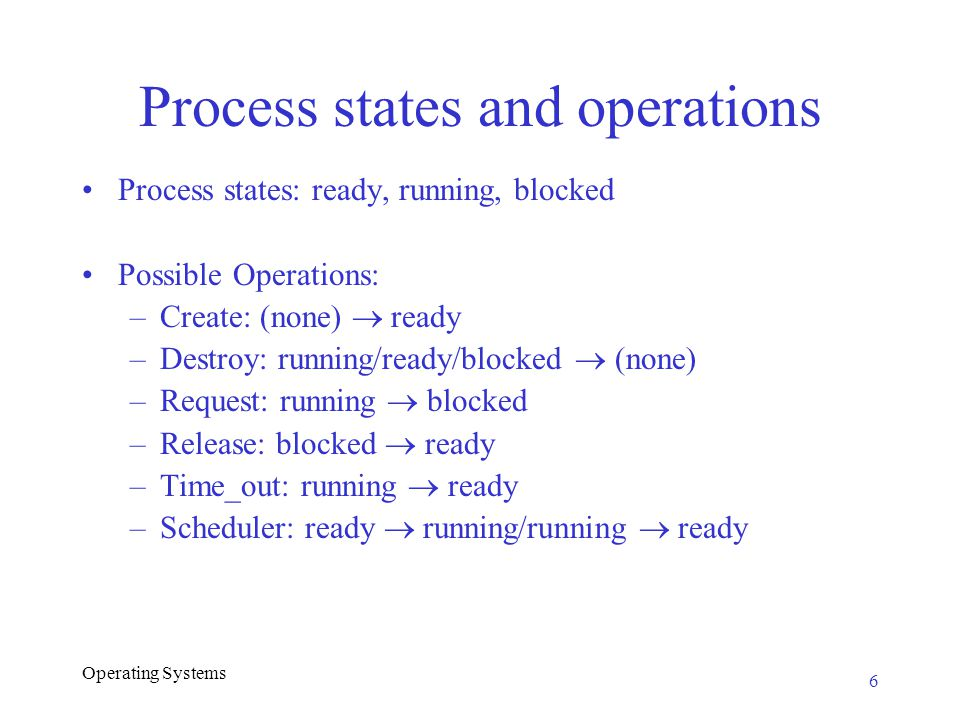 Operating Systems Process states and operations Process states: ready, running, blocked Possible Operations: –Create: (none)  ready –Destroy: running/ready/blocked  (none) –Request: running  blocked –Release: blocked  ready –Time_out: running  ready –Scheduler: ready  running/running  ready 6