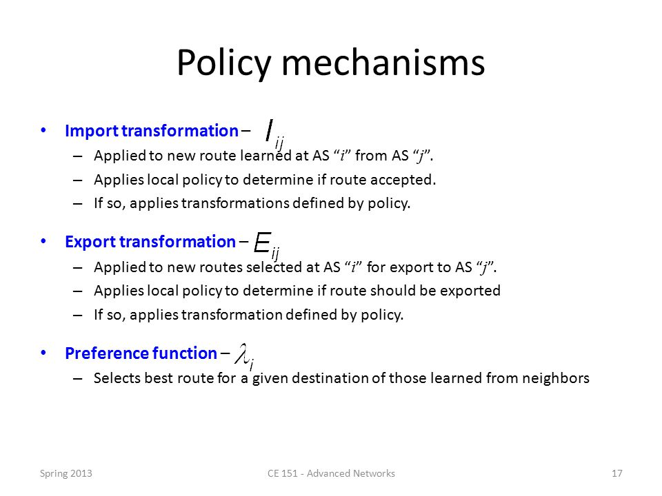Policy mechanisms Import transformation – – Applied to new route learned at AS i from AS j .
