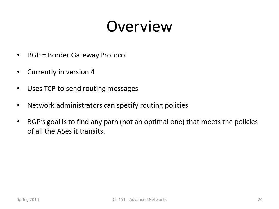 Overview BGP = Border Gateway Protocol Currently in version 4 Uses TCP to send routing messages Network administrators can specify routing policies BGP's goal is to find any path (not an optimal one) that meets the policies of all the ASes it transits.