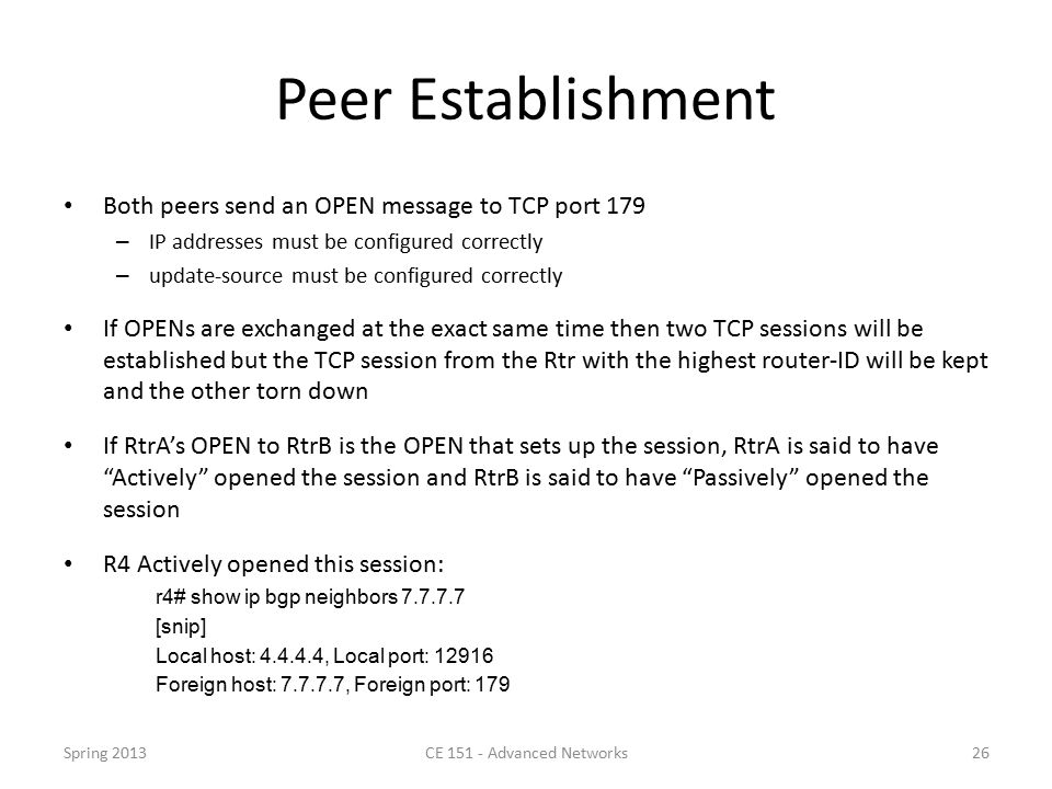 Peer Establishment Both peers send an OPEN message to TCP port 179 – IP addresses must be configured correctly – update-source must be configured correctly If OPENs are exchanged at the exact same time then two TCP sessions will be established but the TCP session from the Rtr with the highest router-ID will be kept and the other torn down If RtrA's OPEN to RtrB is the OPEN that sets up the session, RtrA is said to have Actively opened the session and RtrB is said to have Passively opened the session R4 Actively opened this session: r4# show ip bgp neighbors 7.7.7.7 [snip] Local host: 4.4.4.4, Local port: 12916 Foreign host: 7.7.7.7, Foreign port: 179 Spring 2013CE 151 - Advanced Networks26