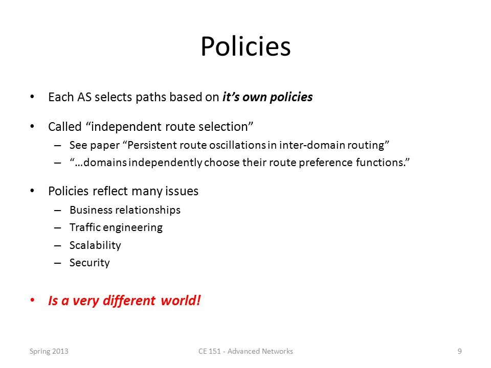 Policies Each AS selects paths based on it's own policies Called independent route selection – See paper Persistent route oscillations in inter-domain routing – …domains independently choose their route preference functions. Policies reflect many issues – Business relationships – Traffic engineering – Scalability – Security Is a very different world.