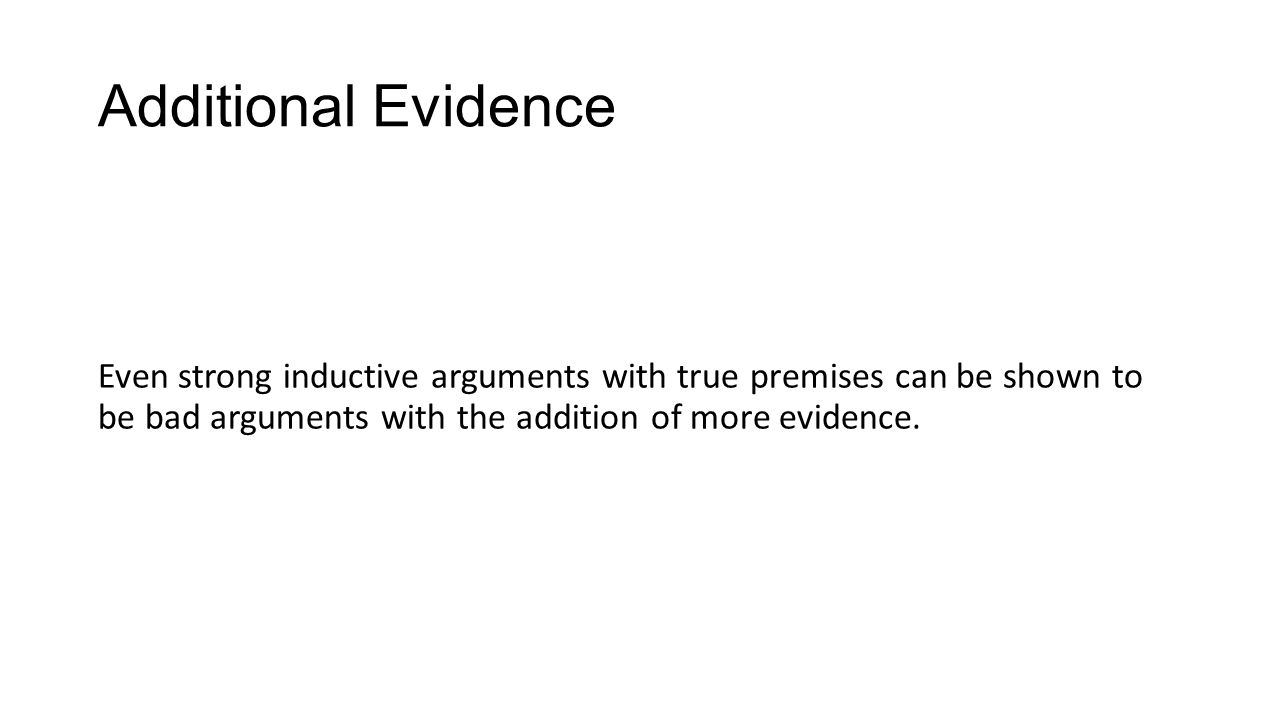 Additional Evidence Even strong inductive arguments with true premises can be shown to be bad arguments with the addition of more evidence.