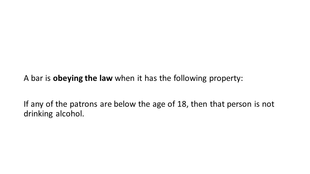 A bar is obeying the law when it has the following property: If any of the patrons are below the age of 18, then that person is not drinking alcohol.