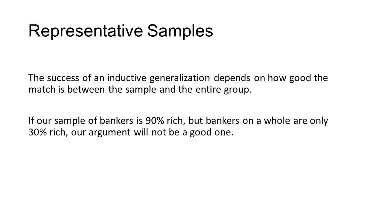 Representative Samples The success of an inductive generalization depends on how good the match is between the sample and the entire group.