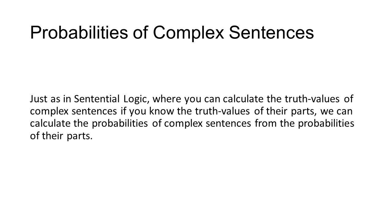 Probabilities of Complex Sentences Just as in Sentential Logic, where you can calculate the truth-values of complex sentences if you know the truth-values of their parts, we can calculate the probabilities of complex sentences from the probabilities of their parts.