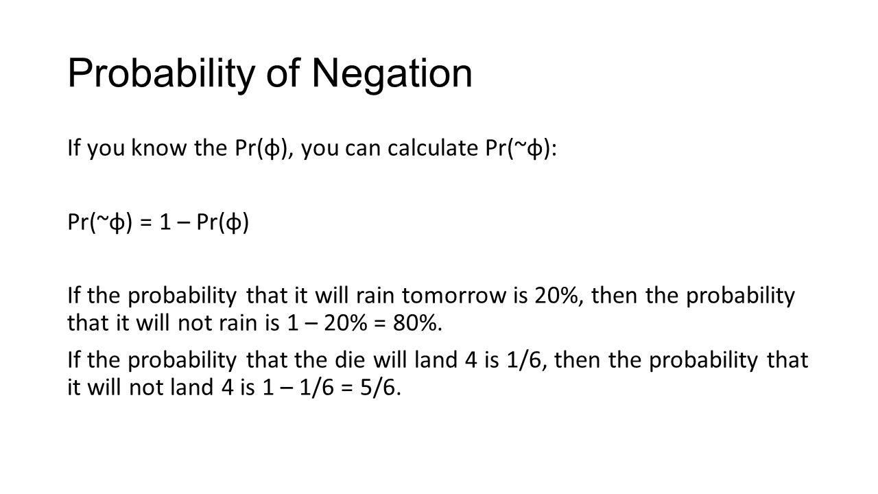 Probability of Negation If you know the Pr(φ), you can calculate Pr(~φ): Pr(~φ) = 1 – Pr(φ) If the probability that it will rain tomorrow is 20%, then the probability that it will not rain is 1 – 20% = 80%.