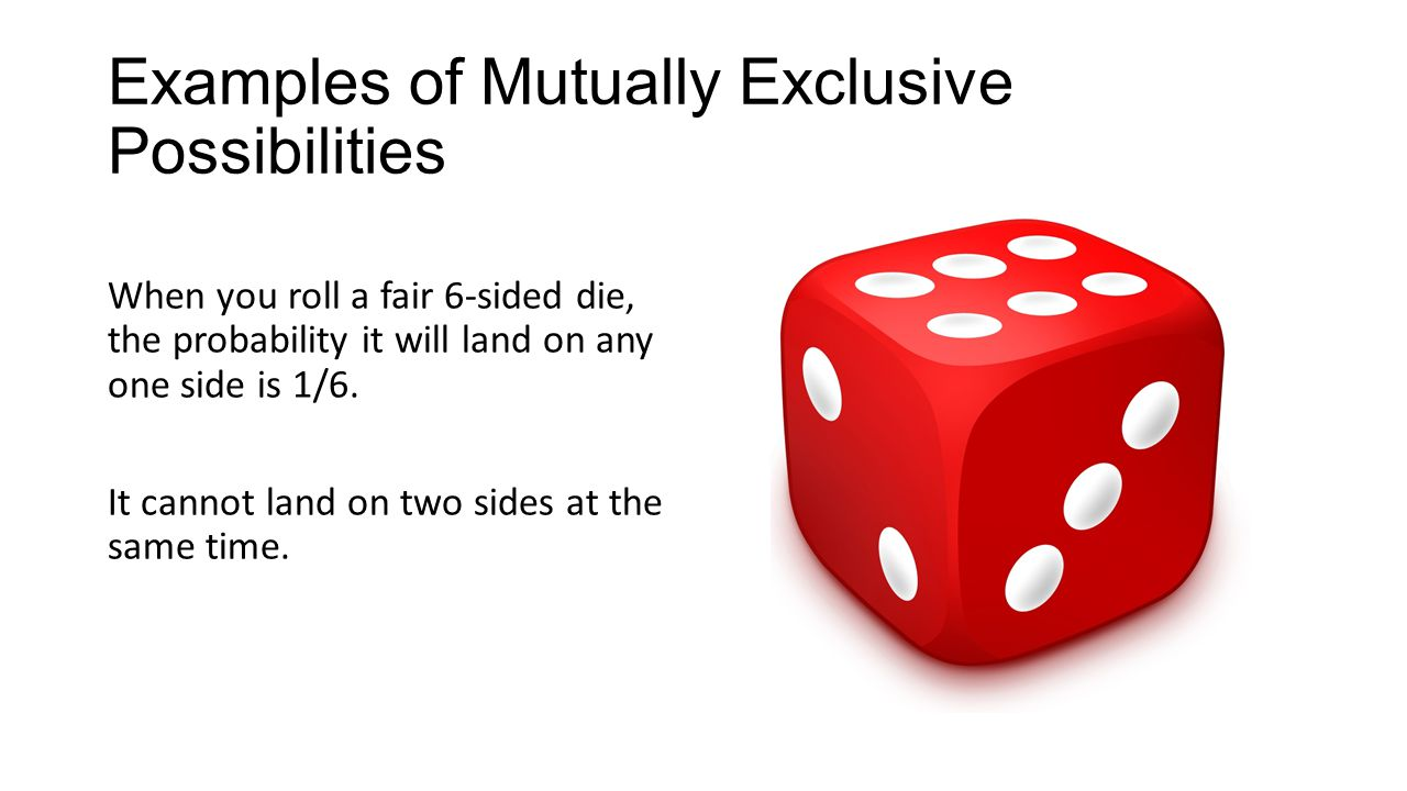 Examples of Mutually Exclusive Possibilities When you roll a fair 6-sided die, the probability it will land on any one side is 1/6.