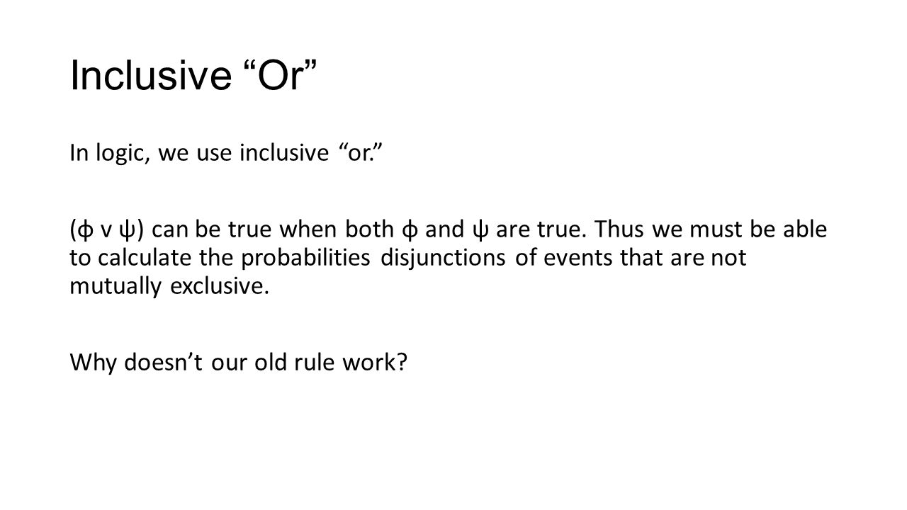 Inclusive Or In logic, we use inclusive or. (φ v ψ) can be true when both φ and ψ are true.