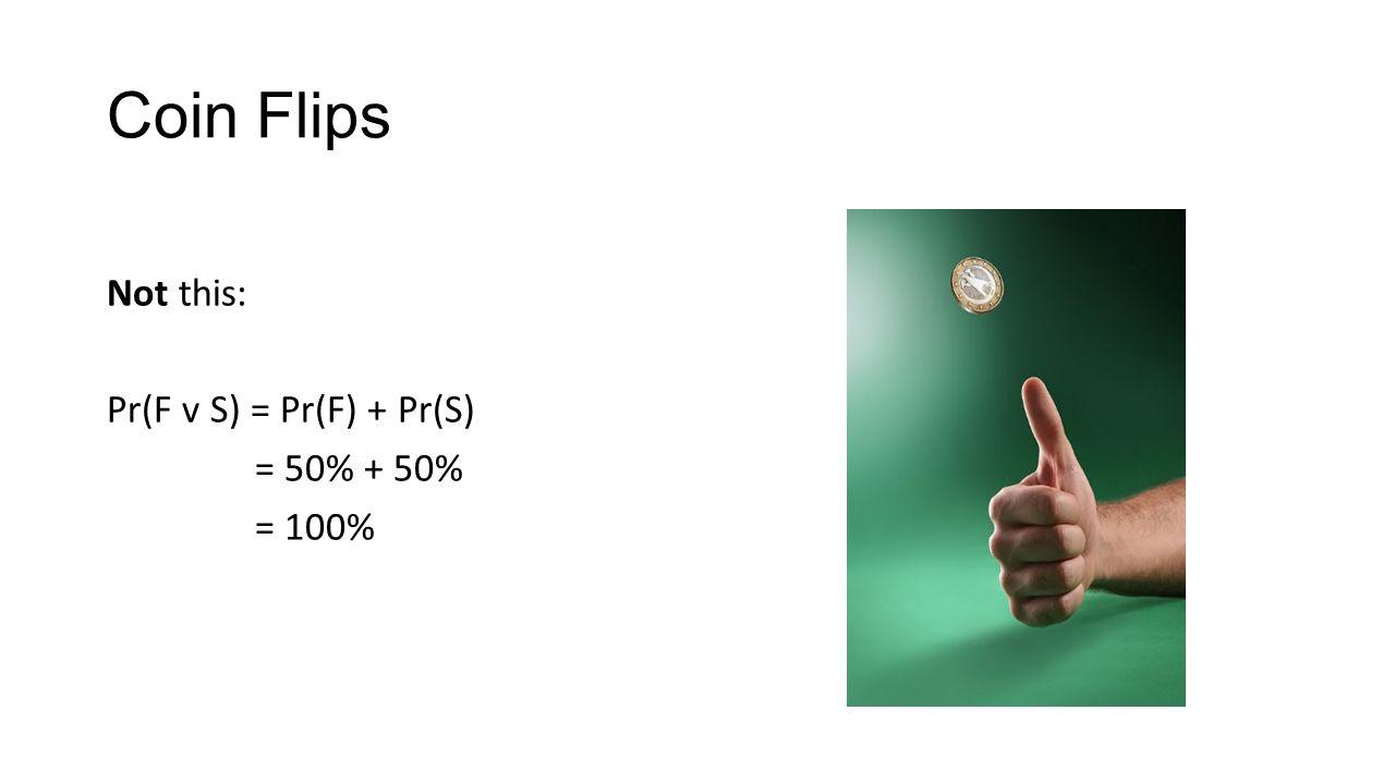 Coin Flips Not this: Pr(F v S) = Pr(F) + Pr(S) = 50% + 50% = 100%
