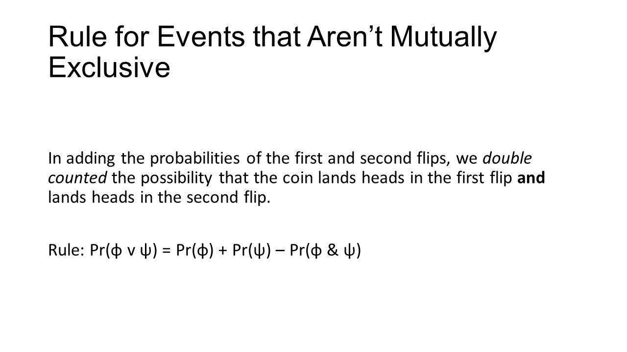 Rule for Events that Aren't Mutually Exclusive In adding the probabilities of the first and second flips, we double counted the possibility that the coin lands heads in the first flip and lands heads in the second flip.